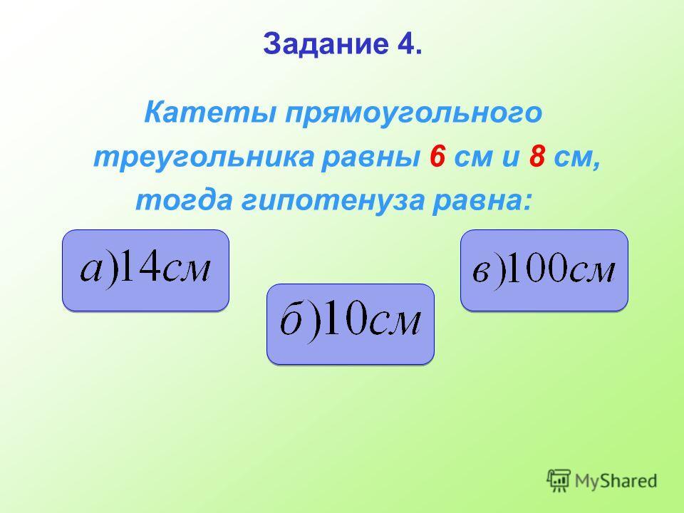 Задание 4. Катеты прямоугольного треугольника равны 6 см и 8 см, тогда гипотенуза равна: