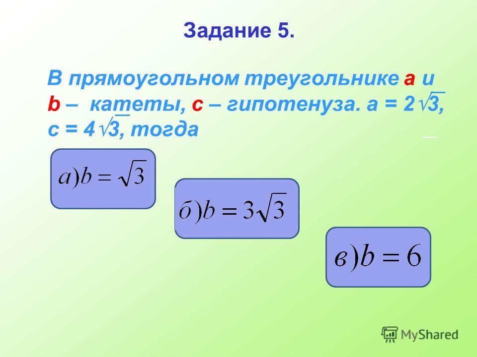 Задание 5. В прямоугольном треугольнике а и b – катеты, с – гипотенуза. а = 2 3, с = 4 3, тогда