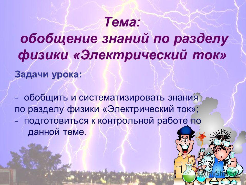 Тема: обобщение знаний по разделу физики «Электрический ток» Задачи урока: -обобщить и систематизировать знания по разделу физики «Электрический ток»; -подготовиться к контрольной работе по данной теме.