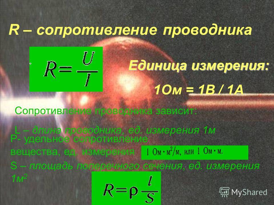 R – сопротивление проводника Единица измерения: 1Ом = 1В / 1А Сопротивление проводника зависит: L – длина проводника, ед. измерения 1м S – площадь поперечного сечения, ед. измерения 1м 2 Р- удельное сопротивление вещества, ед. измерения