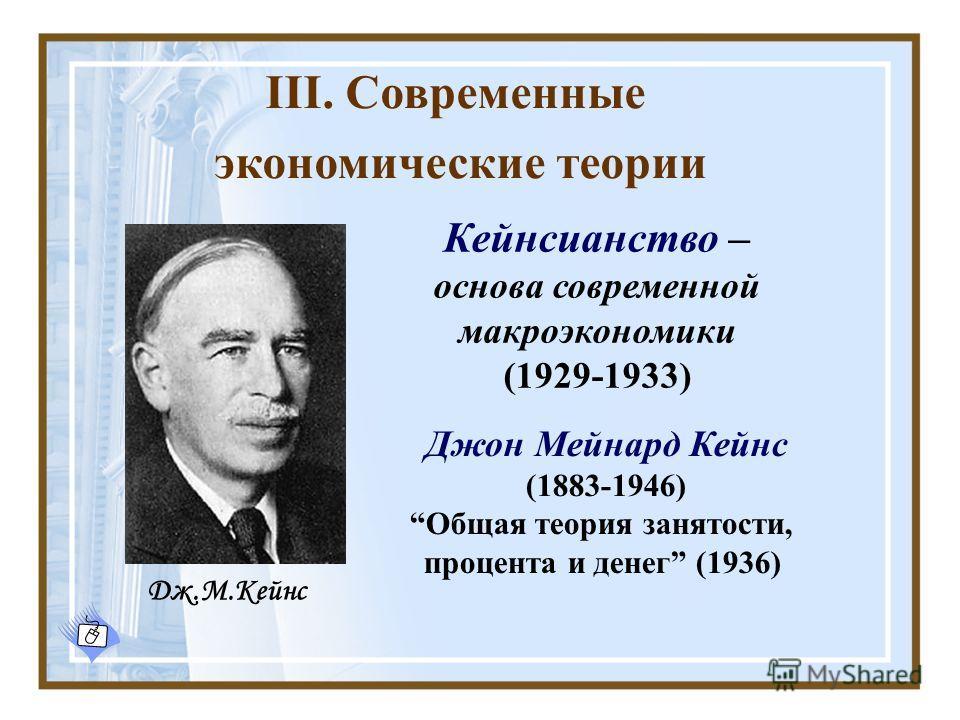 III. Современные экономические теории Джон Мейнард Кейнс (1883-1946) Общая теория занятости, процента и денег (1936) Кейнсианство – основа современной макроэкономики (1929-1933) Дж.М.Кейнс