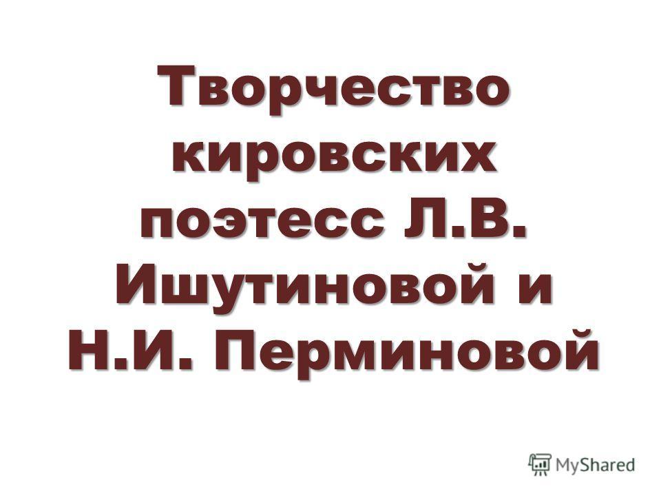 Творчество кировских поэтесс Л.В. Ишутиновой и Н.И. Перминовой
