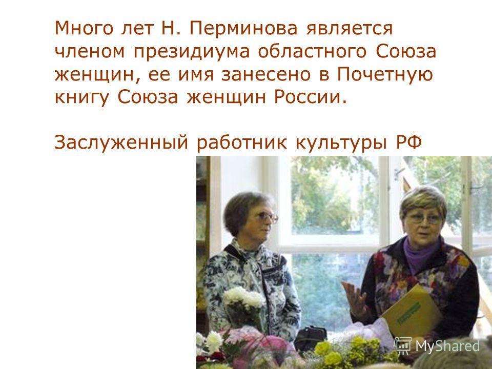 Много лет Н. Перминова является членом президиума областного Союза женщин, ее имя занесено в Почетную книгу Союза женщин России. Заслуженный работник культуры РФ