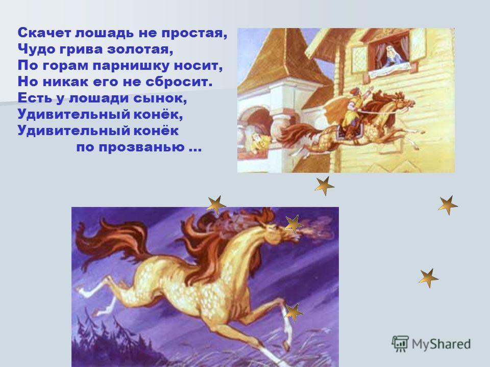 Скачет лошадь не простая, Чудо грива золотая, По горам парнишку носит, Но никак его не сбросит. Есть у лошади сынок, Удивительный конёк, Удивительный конёк по прозванью …