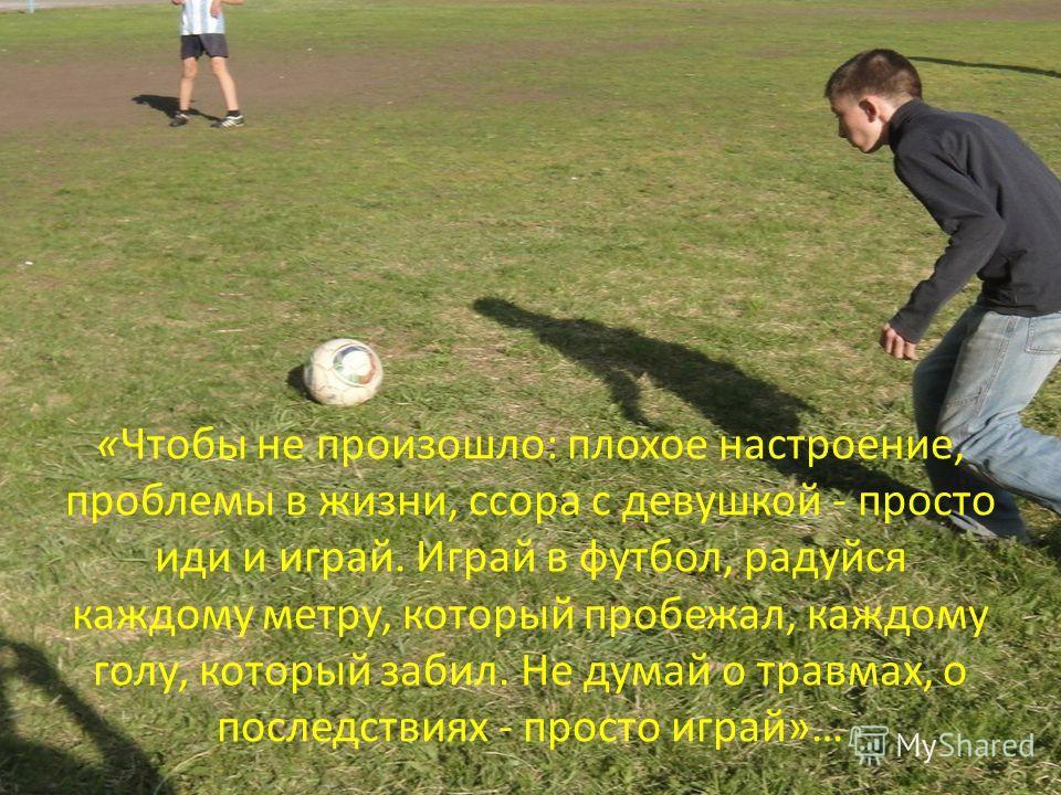 «Чтобы не произошло: плохое настроение, проблемы в жизни, ссора с девушкой - просто иди и играй. Играй в футбол, радуйся каждому метру, который пробежал, каждому голу, который забил. Не думай о травмах, о последствиях - просто играй»…
