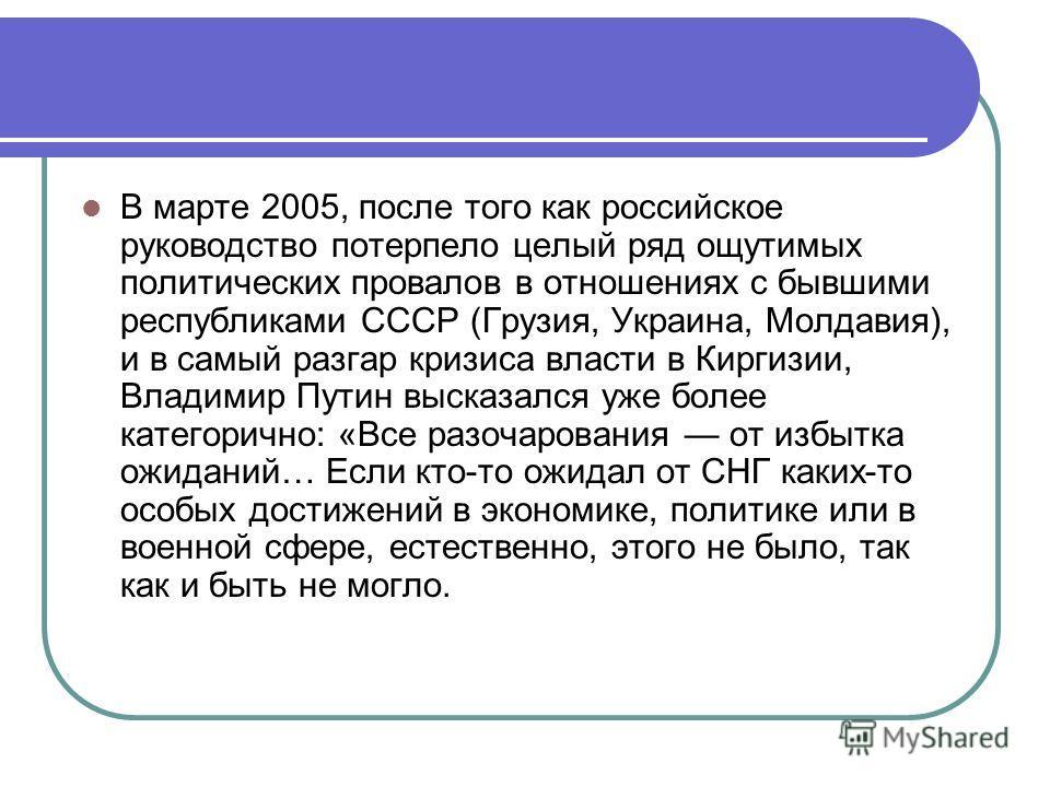 В марте 2005, после того как российское руководство потерпело целый ряд ощутимых политических провалов в отношениях с бывшими республиками СССР (Грузия, Украина, Молдавия), и в самый разгар кризиса власти в Киргизии, Владимир Путин высказался уже бол