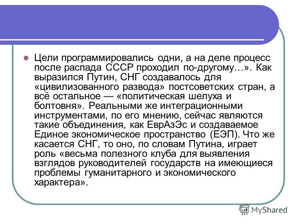Цели программировались одни, а на деле процесс после распада СССР проходил по-другому…». Как выразился Путин, СНГ создавалось для «цивилизованного развода» постсоветских стран, а всё остальное «политическая шелуха и болтовня». Реальными же интеграцио
