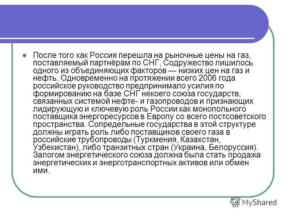 После того как Россия перешла на рыночные цены на газ, поставляемый партнёрам по СНГ, Содружество лишилось одного из объединяющих факторов низких цен на газ и нефть. Одновременно на протяжении всего 2006 года российское руководство предпринимало усил