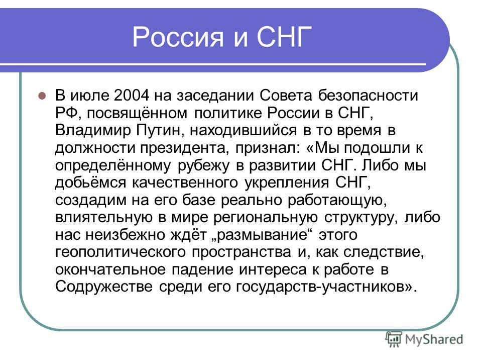 Россия и СНГ В июле 2004 на заседании Совета безопасности РФ, посвящённом политике России в СНГ, Владимир Путин, находившийся в то время в должности президента, признал: «Мы подошли к определённому рубежу в развитии СНГ. Либо мы добьёмся качественног