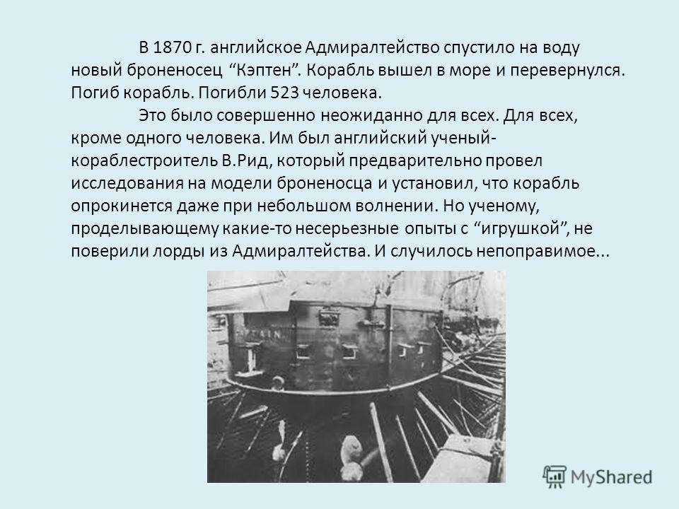 В 1870 г. английское Адмиралтейство спустило на воду новый броненосец Кэптен. Корабль вышел в море и перевернулся. Погиб корабль. Погибли 523 человека. Это было совершенно неожиданно для всех. Для всех, кроме одного человека. Им был английский ученый