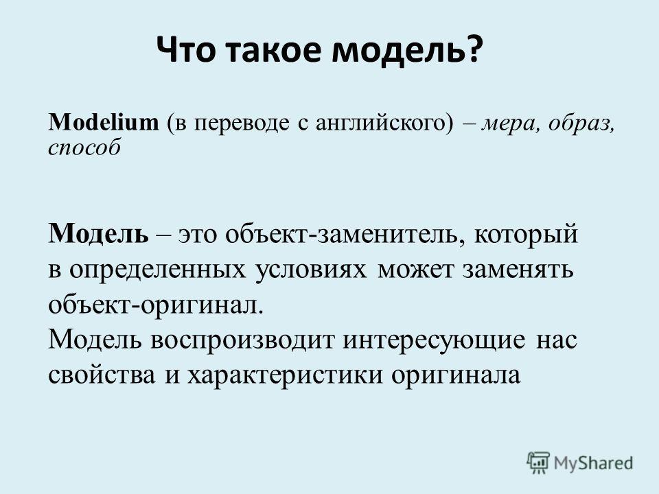 Modelium (в переводе с английского) – мера, образ, способ Модель – это объект-заменитель, который в определенных условиях может заменять объект-оригинал. Модель воспроизводит интересующие нас свойства и характеристики оригинала Что такое модель?