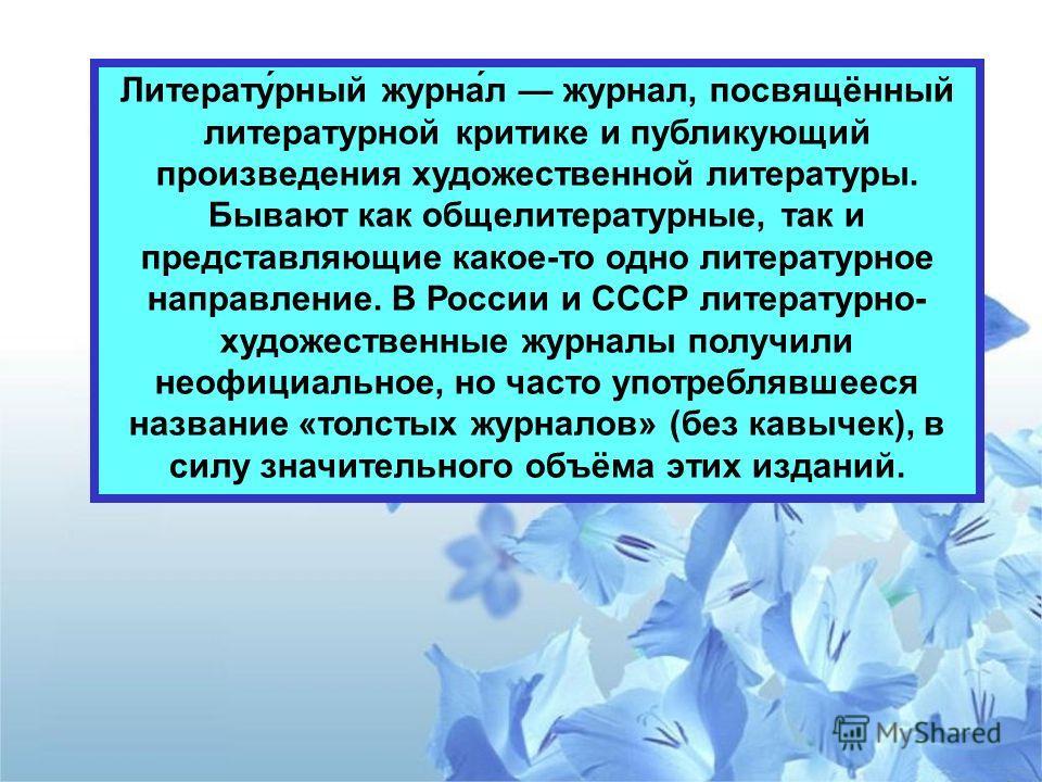 Литерату́рный журна́л журнал, посвящённый литературной критике и публикующий произведения художественной литературы. Бывают как общелитературные, так и представляющие какое-то одно литературное направление. В России и СССР литературно- художественные