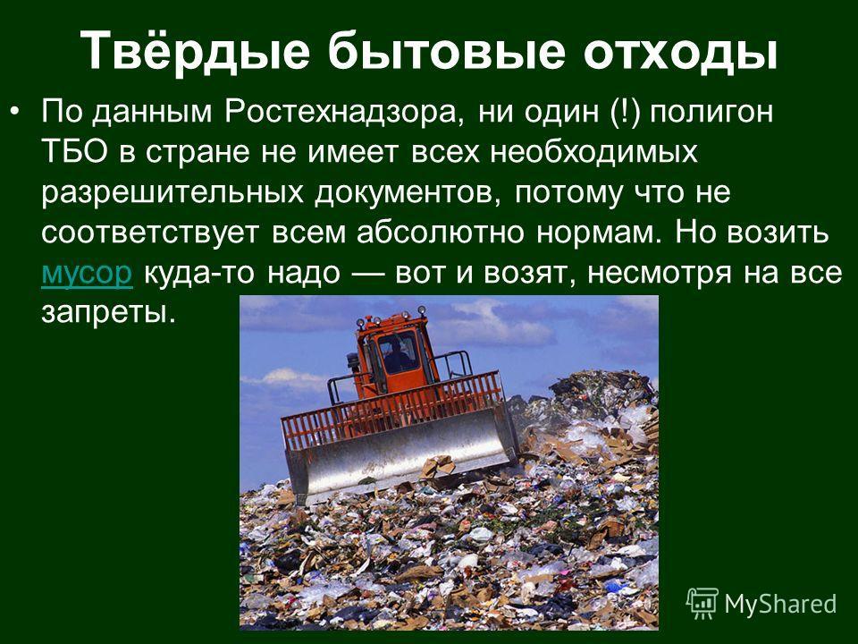 Твёрдые бытовые отходы По данным Ростехнадзора, ни один (!) полигон ТБО в стране не имеет всех необходимых разрешительных документов, потому что не соответствует всем абсолютно нормам. Но возить мусор куда-то надо вот и возят, несмотря на все запреты