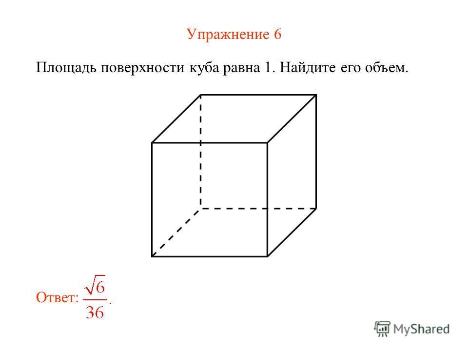 Упражнение 6 Площадь поверхности куба равна 1. Найдите его объем. Ответ: