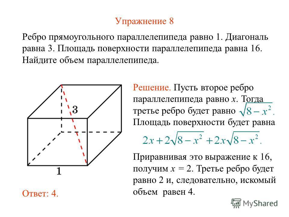 Упражнение 8 Ребро прямоугольного параллелепипеда равно 1. Диагональ равна 3. Площадь поверхности параллелепипеда равна 16. Найдите объем параллелепипеда. Ответ: 4. Решение. Пусть второе ребро параллелепипеда равно x. Тогда третье ребро будет равно П