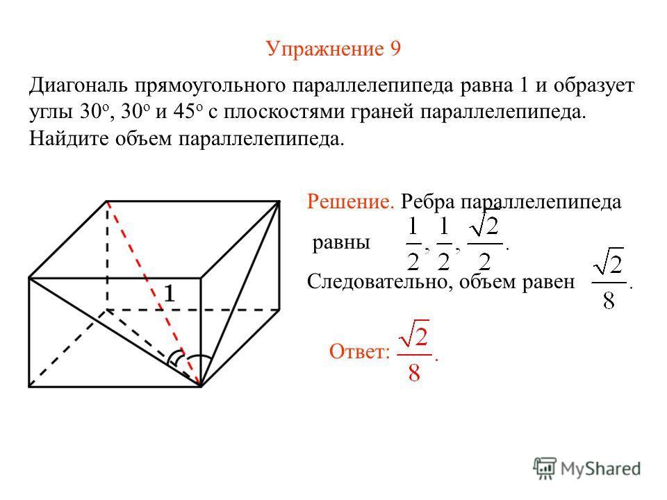 Упражнение 9 Диагональ прямоугольного параллелепипеда равна 1 и образует углы 30 о, 30 о и 45 о с плоскостями граней параллелепипеда. Найдите объем параллелепипеда. Ответ: Решение. Ребра параллелепипеда равны Следовательно, объем равен