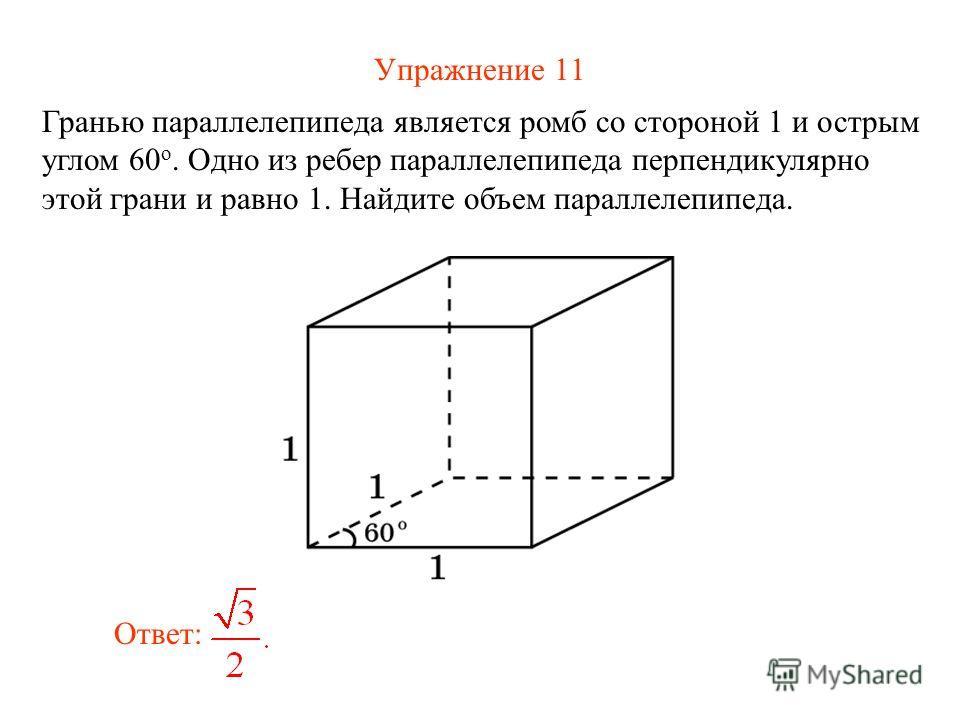 Упражнение 11 Гранью параллелепипеда является ромб со стороной 1 и острым углом 60 о. Одно из ребер параллелепипеда перпендикулярно этой грани и равно 1. Найдите объем параллелепипеда. Ответ: