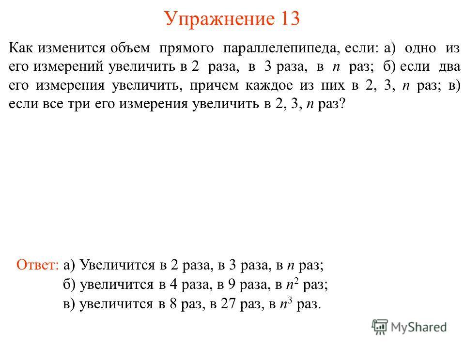 Упражнение 13 Как изменится объем прямого параллелепипеда, если: а) одно из его измерений увеличить в 2 раза, в 3 раза, в n раз; б) если два его измерения увеличить, причем каждое из них в 2, 3, n раз; в) если все три его измерения увеличить в 2, 3,