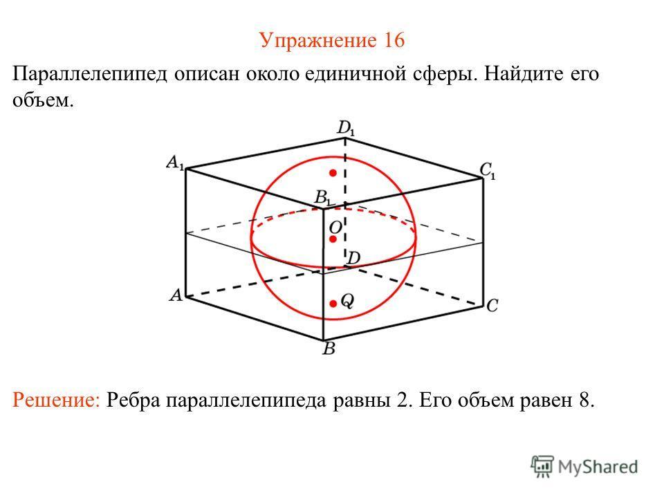 Упражнение 16 Параллелепипед описан около единичной сферы. Найдите его объем. Решение: Ребра параллелепипеда равны 2. Его объем равен 8.