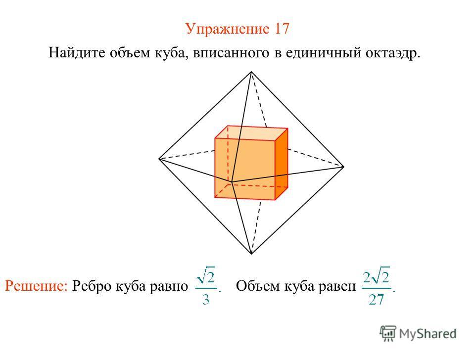 Упражнение 17 Найдите объем куба, вписанного в единичный октаэдр. Решение: Ребро куба равно Объем куба равен