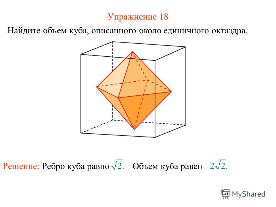 Упражнение 18 Найдите объем куба, описанного около единичного октаэдра. Решение: Ребро куба равно Объем куба равен