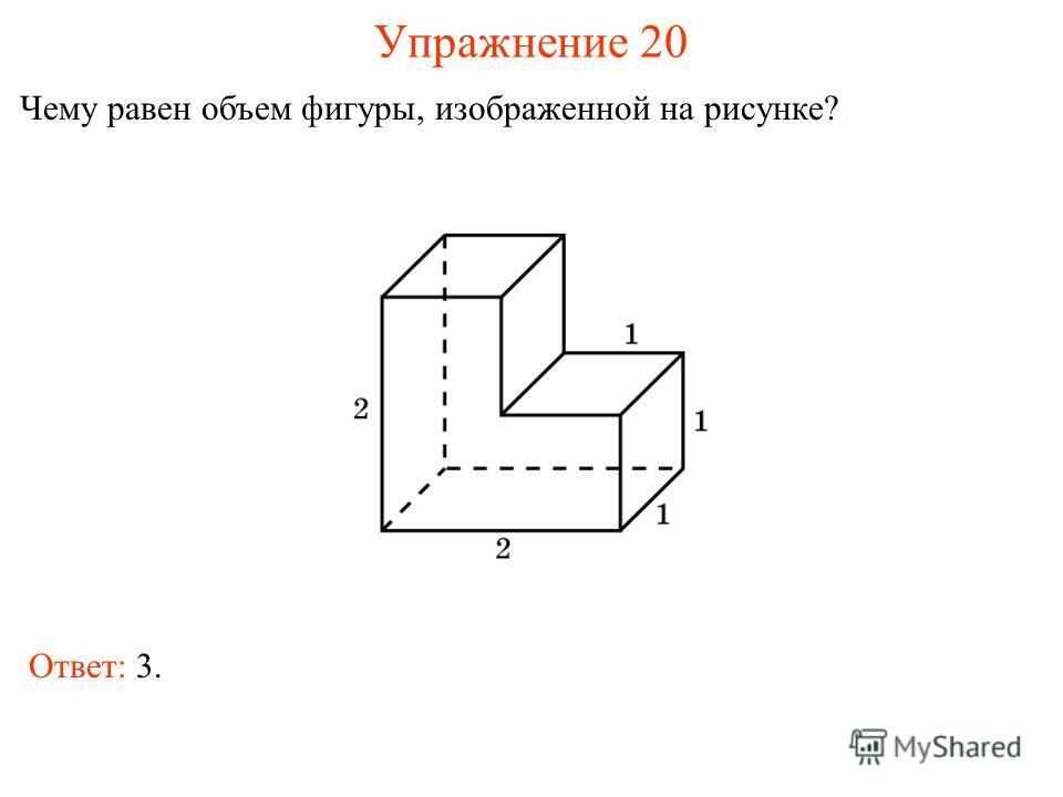 Упражнение 20 Чему равен объем фигуры, изображенной на рисунке? Ответ: 3.