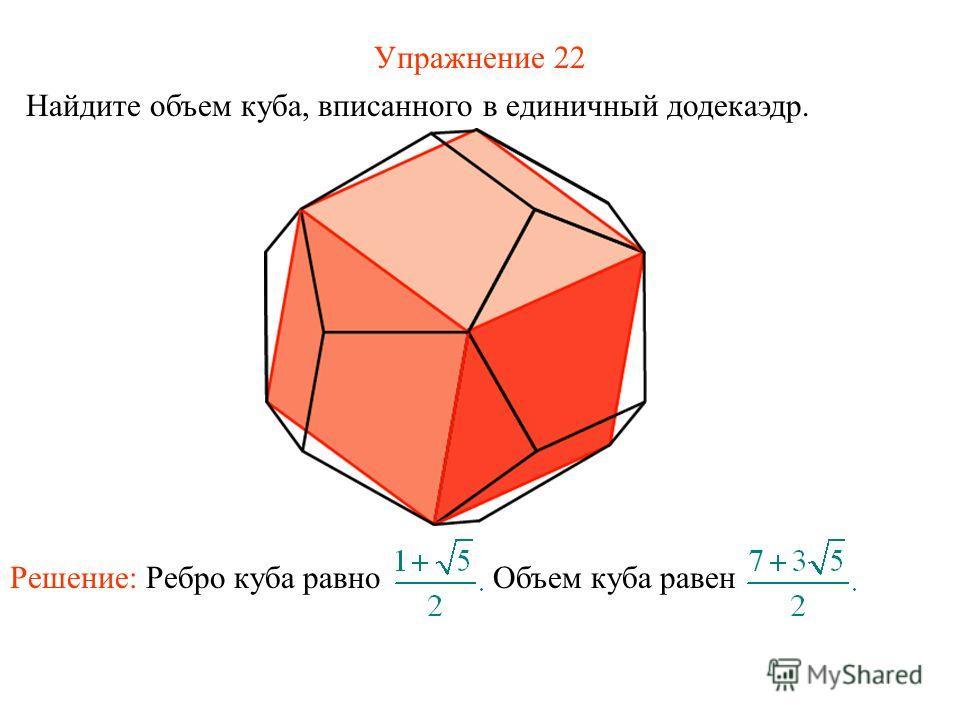 Упражнение 22 Найдите объем куба, вписанного в единичный додекаэдр. Решение: Ребро куба равно Объем куба равен