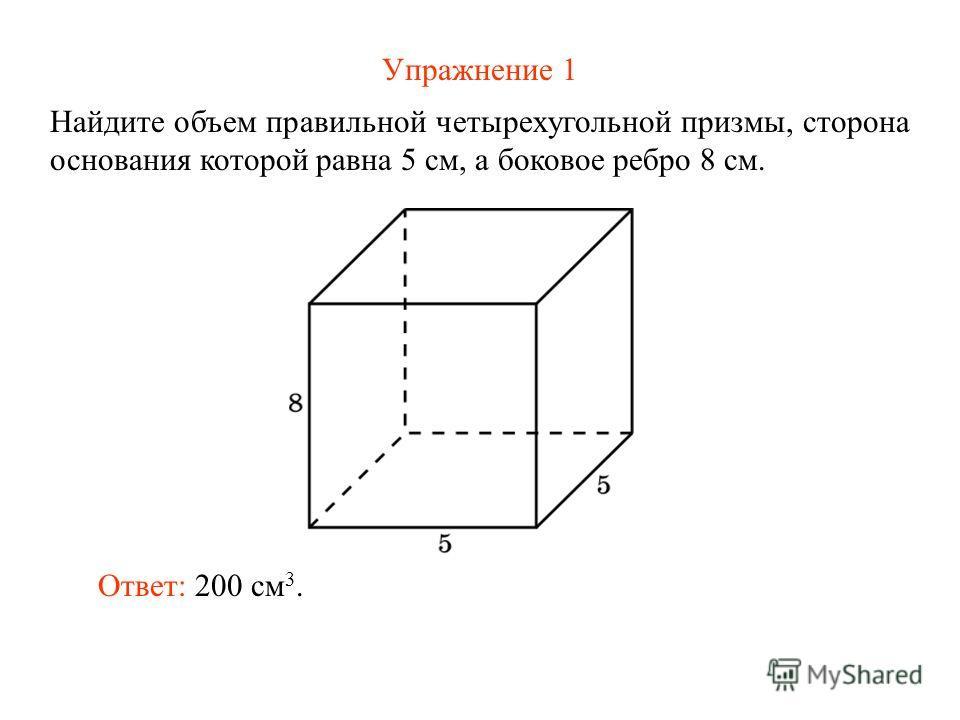 Упражнение 1 Найдите объем правильной четырехугольной призмы, сторона основания которой равна 5 см, а боковое ребро 8 см. Ответ: 200 см 3.