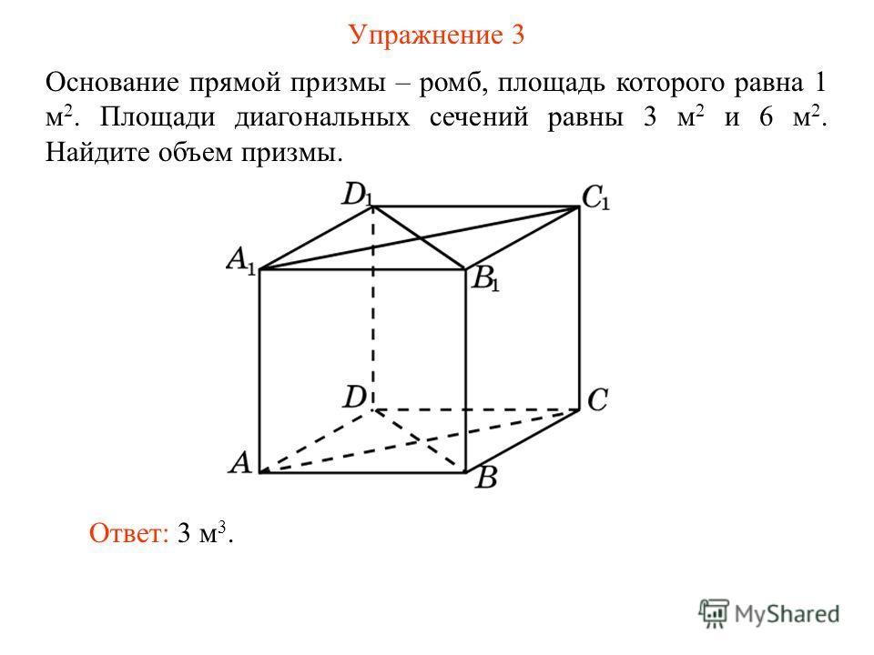 Упражнение 3 Основание прямой призмы – ромб, площадь которого равна 1 м 2. Площади диагональных сечений равны 3 м 2 и 6 м 2. Найдите объем призмы. Ответ: 3 м 3.