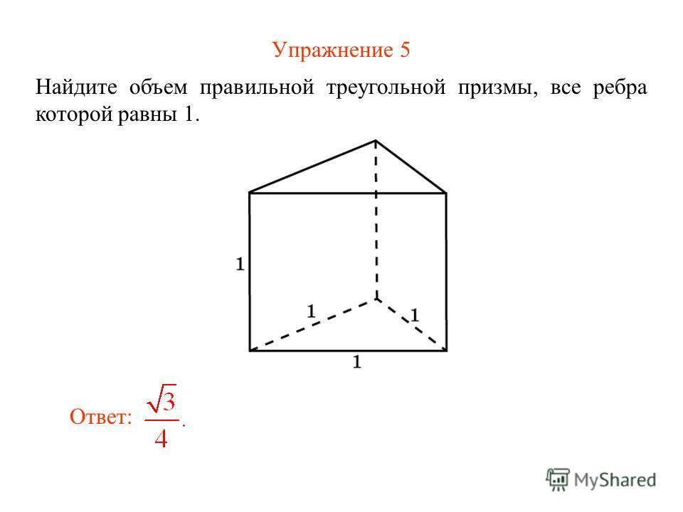 Упражнение 5 Найдите объем правильной треугольной призмы, все ребра которой равны 1. Ответ: