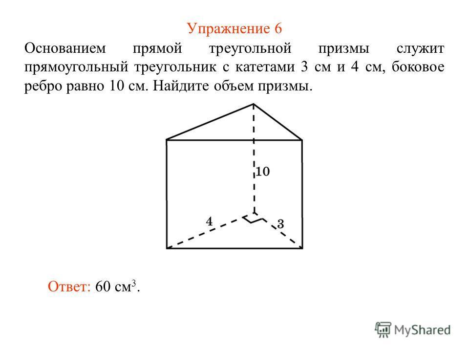 Упражнение 6 Основанием прямой треугольной призмы служит прямоугольный треугольник с катетами 3 см и 4 см, боковое ребро равно 10 см. Найдите объем призмы. Ответ: 60 см 3.