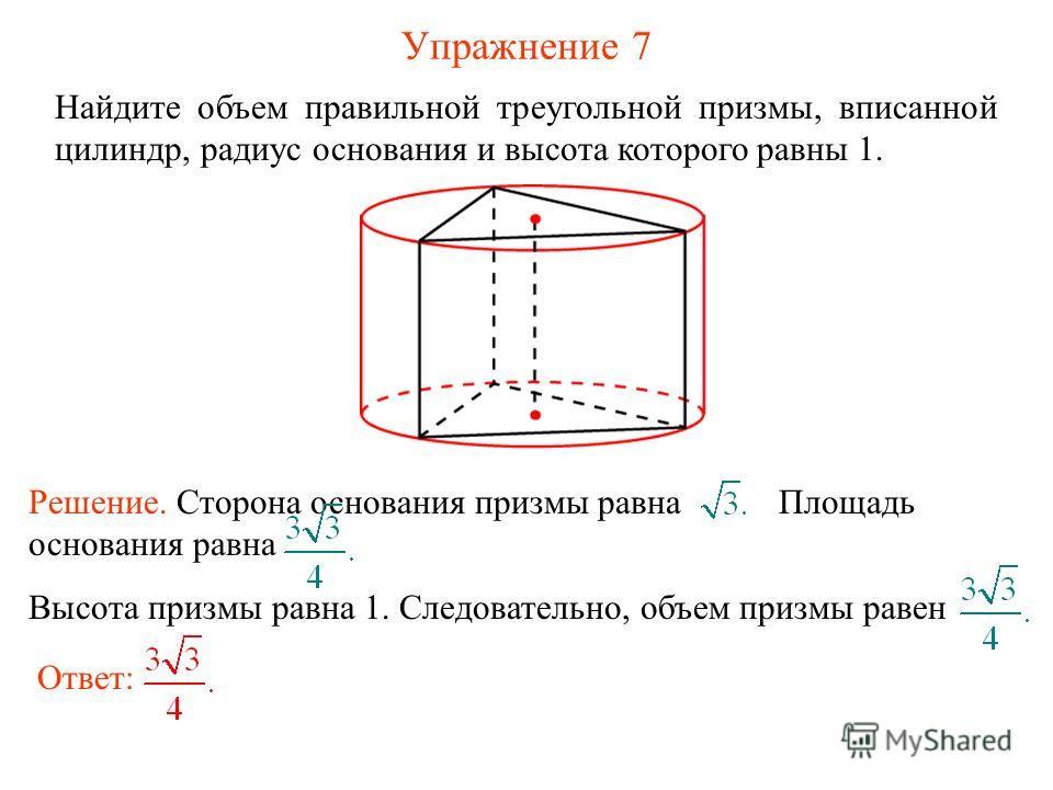 Упражнение 7 Найдите объем правильной треугольной призмы, вписанной цилиндр, радиус основания и высота которого равны 1. Ответ: Решение. Сторона основания призмы равна Площадь основания равна Высота призмы равна 1. Следовательно, объем призмы равен