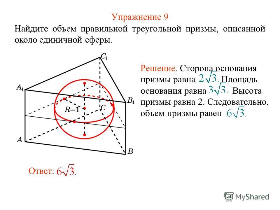 Упражнение 9 Найдите объем правильной треугольной призмы, описанной около единичной сферы. Ответ: Решение. Сторона основания призмы равна Площадь основания равна Высота призмы равна 2. Следовательно, объем призмы равен