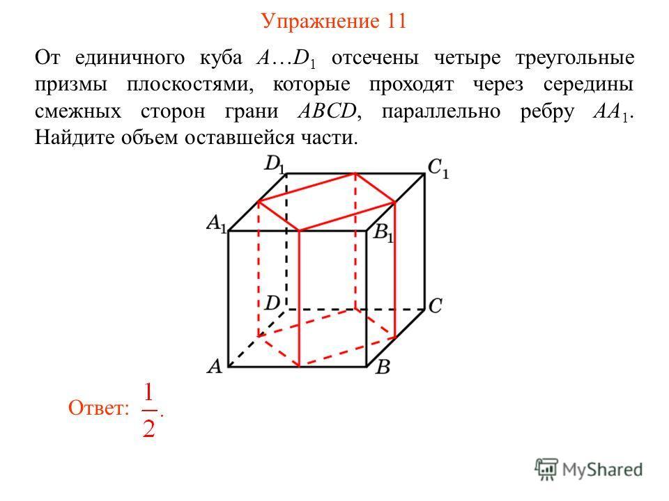 Упражнение 11 От единичного куба A…D 1 отсечены четыре треугольные призмы плоскостями, которые проходят через середины смежных сторон грани ABCD, параллельно ребру AA 1. Найдите объем оставшейся части. Ответ: