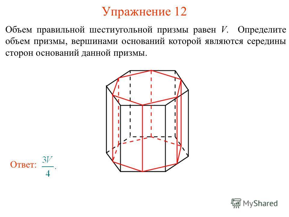 Упражнение 12 Объем правильной шестиугольной призмы равен V. Определите объем призмы, вершинами оснований которой являются середины сторон оснований данной призмы. Ответ: