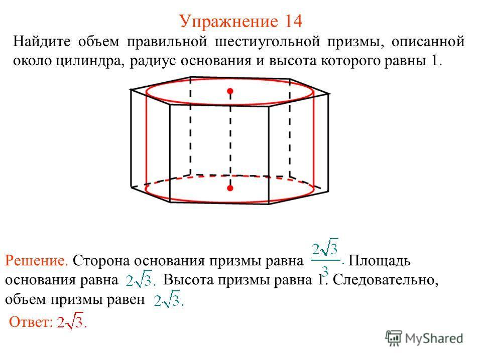 Упражнение 14 Найдите объем правильной шестиугольной призмы, описанной около цилиндра, радиус основания и высота которого равны 1. Ответ: Решение. Сторона основания призмы равна Площадь основания равна Высота призмы равна 1. Следовательно, объем приз