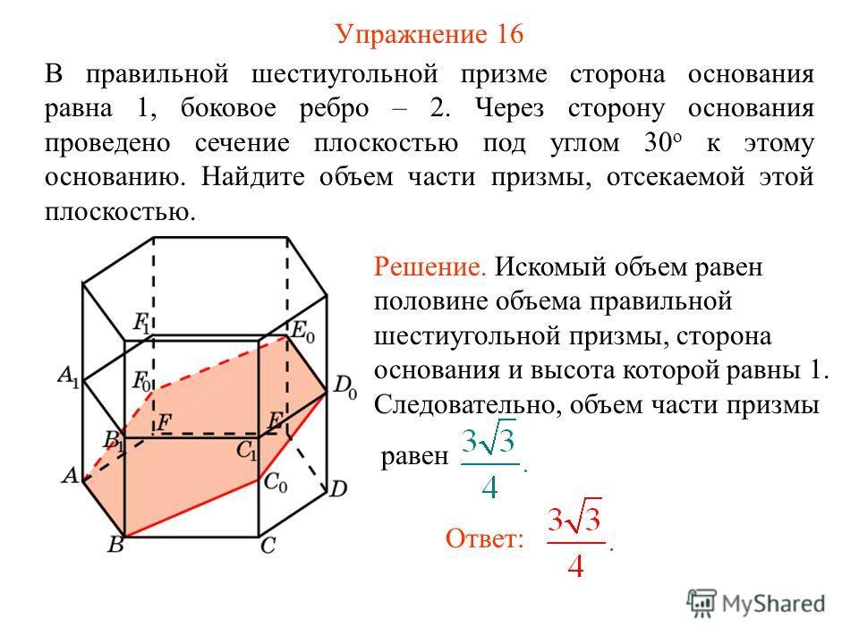 Упражнение 16 В правильной шестиугольной призме сторона основания равна 1, боковое ребро – 2. Через сторону основания проведено сечение плоскостью под углом 30 о к этому основанию. Найдите объем части призмы, отсекаемой этой плоскостью. Ответ: Решени