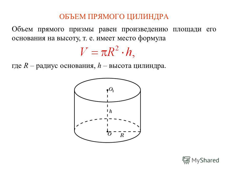 ОБЪЕМ ПРЯМОГО ЦИЛИНДРА Объем прямого призмы равен произведению площади его основания на высоту, т. е. имеет место формула где R – радиус основания, h – высота цилиндра.