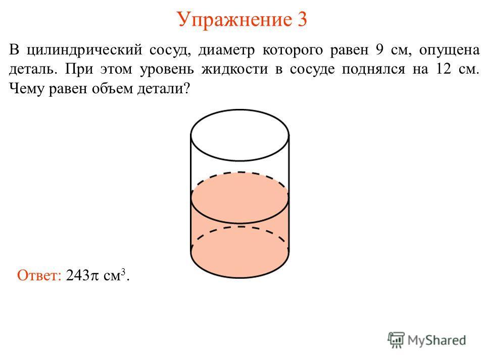 Упражнение 3 В цилиндрический сосуд, диаметр которого равен 9 см, опущена деталь. При этом уровень жидкости в сосуде поднялся на 12 см. Чему равен объем детали? Ответ: 243 см 3.