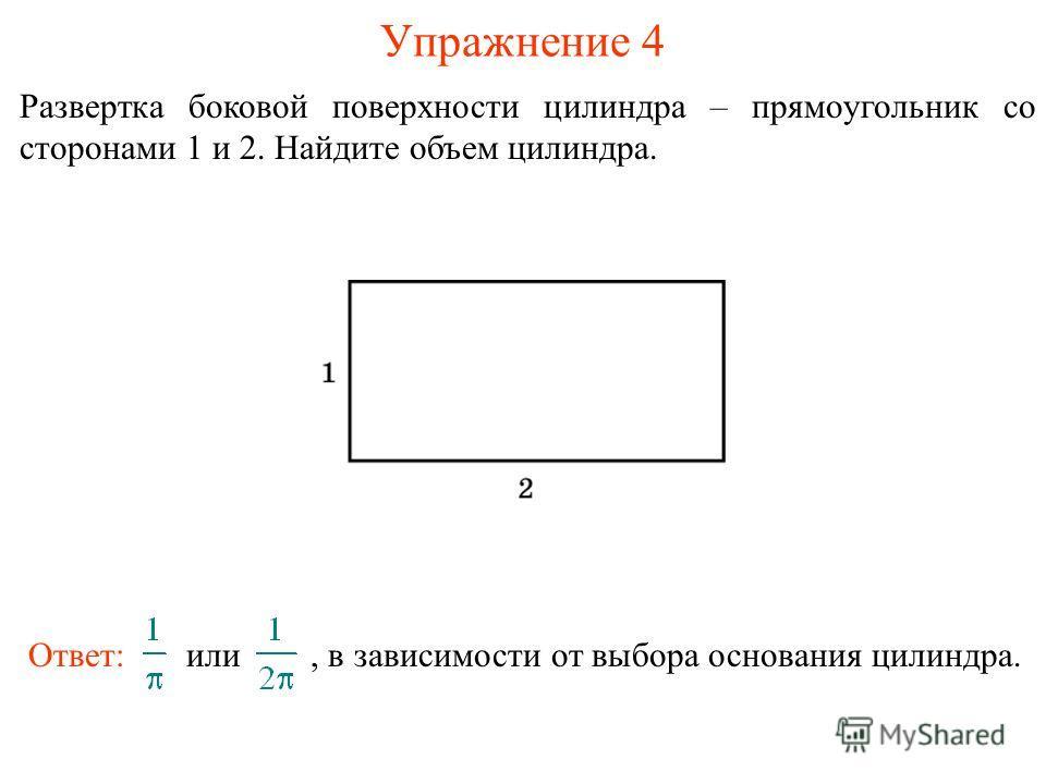 Упражнение 4 Развертка боковой поверхности цилиндра – прямоугольник со сторонами 1 и 2. Найдите объем цилиндра. Ответ: или, в зависимости от выбора основания цилиндра.