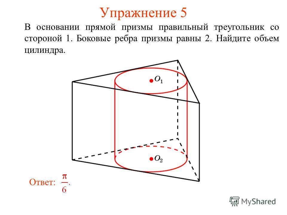 Упражнение 5 В основании прямой призмы правильный треугольник со стороной 1. Боковые ребра призмы равны 2. Найдите объем цилиндра. Ответ: