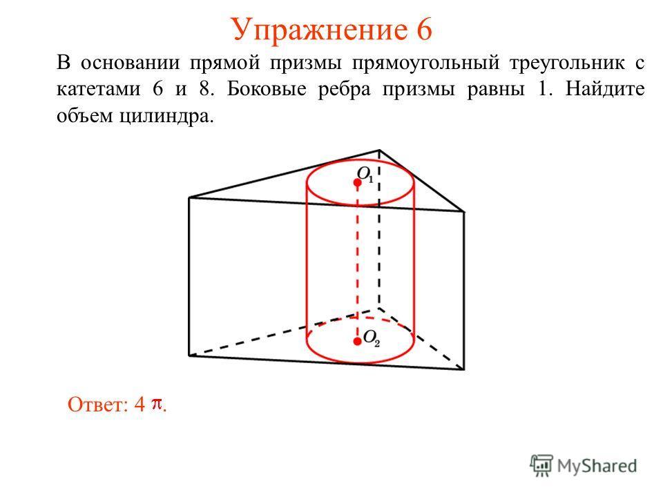 Упражнение 6 В основании прямой призмы прямоугольный треугольник с катетами 6 и 8. Боковые ребра призмы равны 1. Найдите объем цилиндра. Ответ: 4.