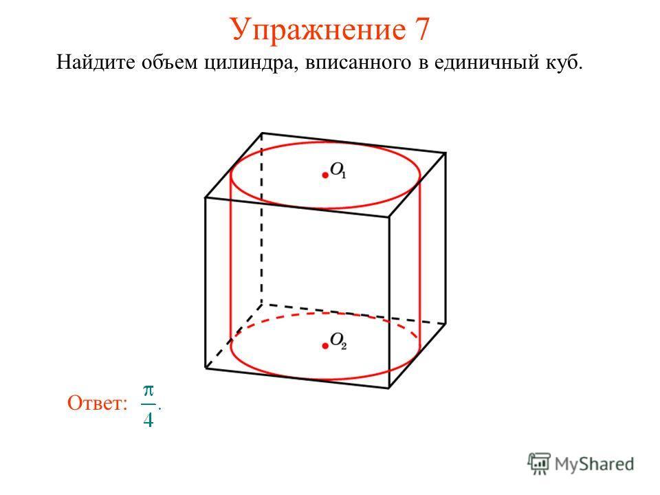 Упражнение 7 Найдите объем цилиндра, вписанного в единичный куб. Ответ:
