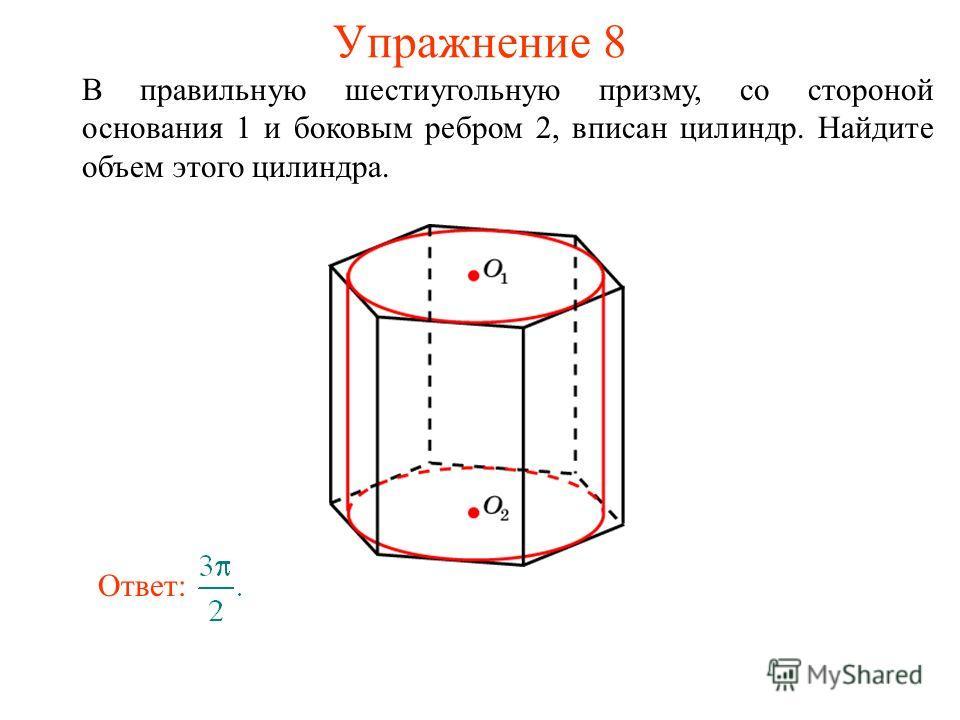 Упражнение 8 В правильную шестиугольную призму, со стороной основания 1 и боковым ребром 2, вписан цилиндр. Найдите объем этого цилиндра. Ответ: