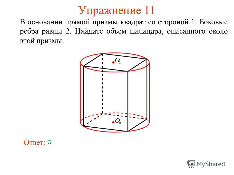 Упражнение 11 В основании прямой призмы квадрат со стороной 1. Боковые ребра равны 2. Найдите объем цилиндра, описанного около этой призмы. Ответ: