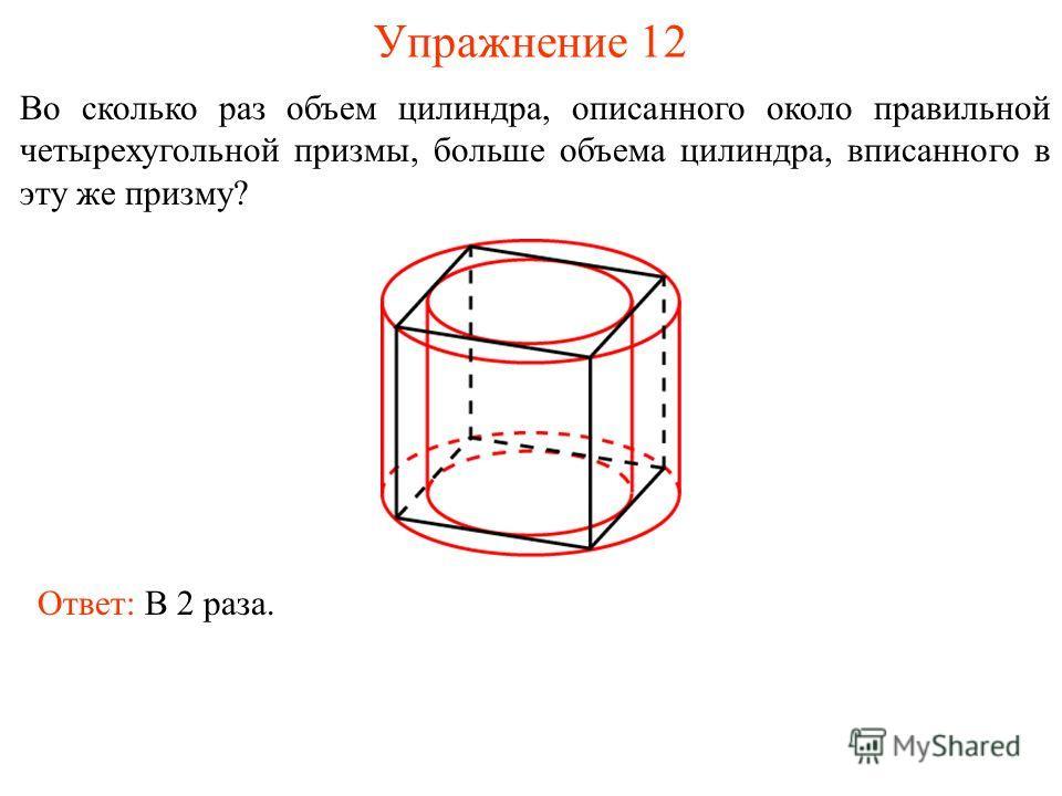 Упражнение 12 Во сколько раз объем цилиндра, описанного около правильной четырехугольной призмы, больше объема цилиндра, вписанного в эту же призму? Ответ: В 2 раза.