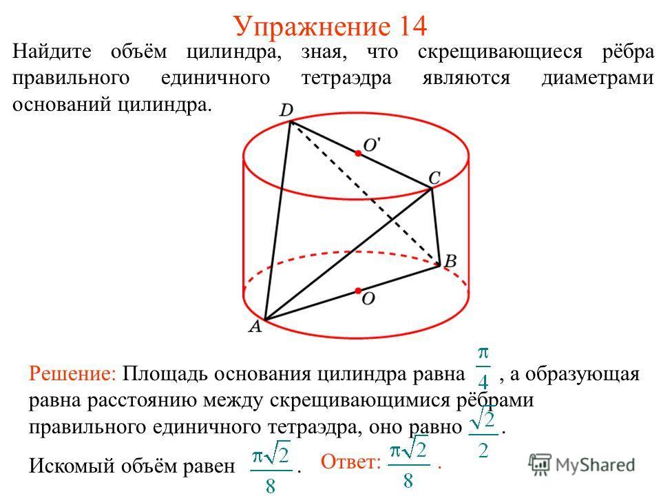 Упражнение 14 Найдите объём цилиндра, зная, что скрещивающиеся рёбра правильного единичного тетраэдра являются диаметрами оснований цилиндра. Решение: Площадь основания цилиндра равна, а образующая равна расстоянию между скрещивающимися рёбрами прави