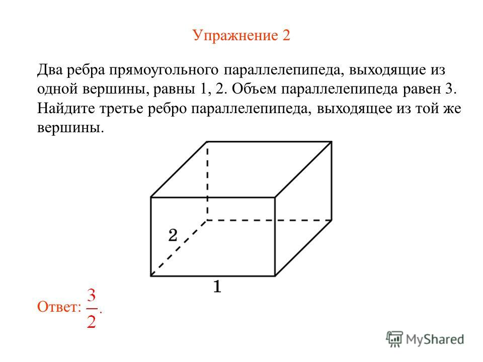 Упражнение 2 Два ребра прямоугольного параллелепипеда, выходящие из одной вершины, равны 1, 2. Объем параллелепипеда равен 3. Найдите третье ребро параллелепипеда, выходящее из той же вершины. Ответ:
