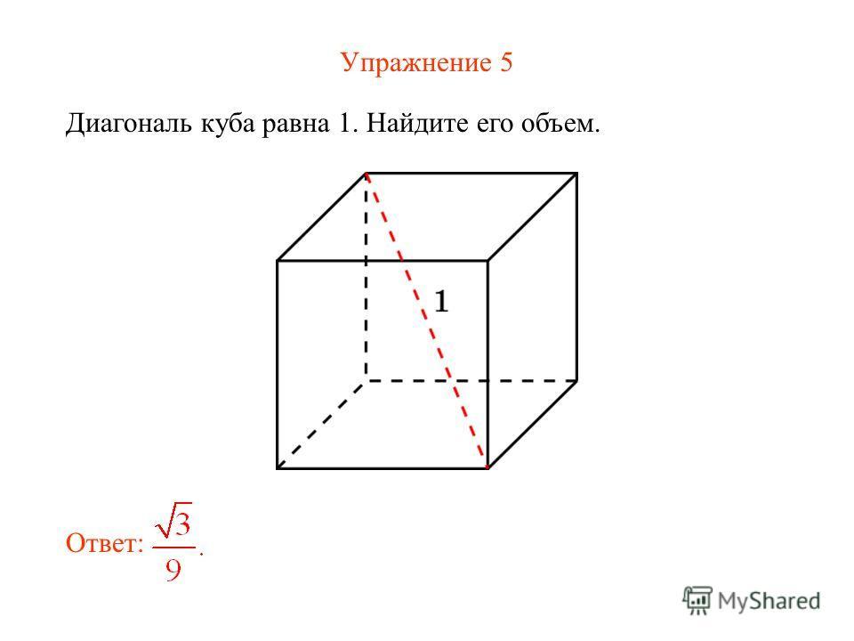 Упражнение 5 Диагональ куба равна 1. Найдите его объем. Ответ: