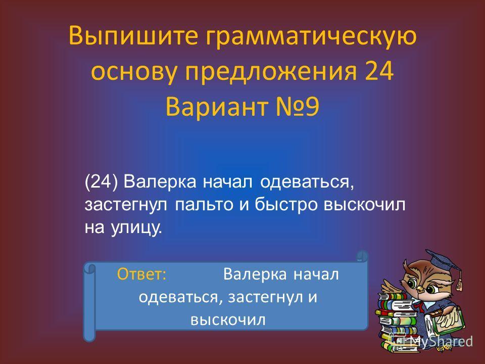 Выпишите грамматическую основу предложения 24 Вариант 9 (24) Валерка начал одеваться, застегнул пальто и быстро выскочил на улицу. Ответ: Валерка начал одеваться, застегнул и выскочил